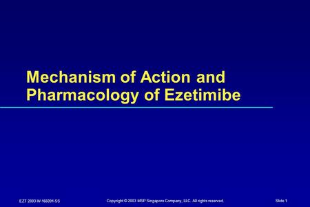 Slide 1 EZT 2003-W-166091-SS Mechanism of Action and Pharmacology of Ezetimibe Copyright © 2003 MSP Singapore Company, LLC. All rights reserved.