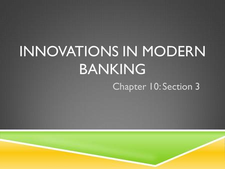INNOVATIONS IN MODERN BANKING Chapter 10: Section 3.