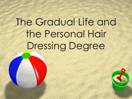 The Gradual Life and the Personal Hair Dressing Degree.