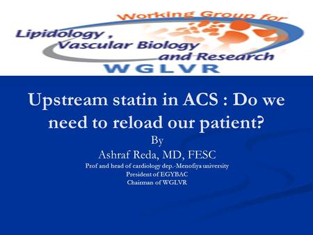 Upstream statin in ACS : Do we need to reload our patient? By Ashraf Reda, MD, FESC Prof and head of cardiology dep.-Menofiya university President of EGYBAC.