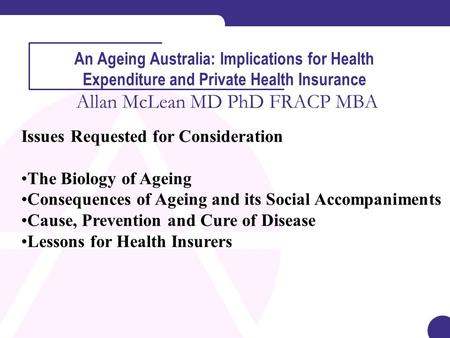 An Ageing Australia: Implications for Health Expenditure and Private Health Insurance Allan McLean MD PhD FRACP MBA Issues Requested for Consideration.