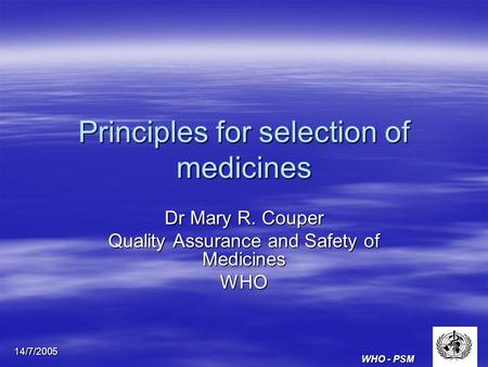 WHO - PSM 14/7/2005 Principles for selection of medicines Dr Mary R. Couper Quality Assurance and Safety of Medicines WHO.