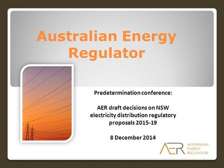 Australian Energy Regulator Predetermination conference: AER draft decisions on NSW electricity distribution regulatory proposals 2015-19 8 December 2014.