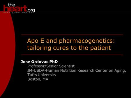 Apo E and pharmacogenetics: tailoring cures to the patient Jose Ordovas PhD Professor/Senior Scientist JM-USDA-Human Nutrition Research Center on Aging,