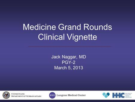 Medicine Grand Rounds Clinical Vignette Jack Naggar, MD PGY-2 March 5, 2013 U NITED S TATES D EPARTMENT OF V ETERANS A FFAIRS.