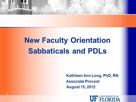 New Faculty Orientation Sabbaticals and PDLs Kathleen Ann Long, PhD, RN Associate Provost August 15, 2012 1.