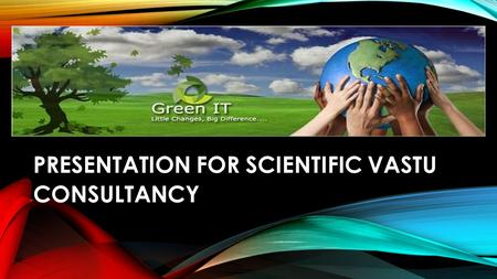 PRESENTATION FOR SCIENTIFIC VASTU CONSULTANCY. SCIENTIFIC VASTU FOR HEALTHY LIFE AND HEALTHY LIVING ( First step to health and wealth,By-GTM )