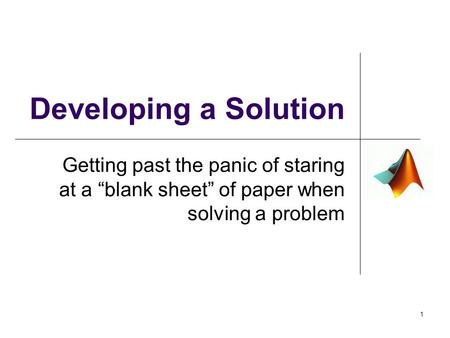 "Developing a Solution Getting past the panic of staring at a ""blank sheet"" of paper when solving a problem 1."
