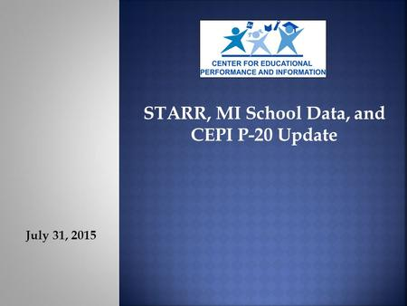 July 31, 2015 STARR, MI School Data, and CEPI P-20 Update.