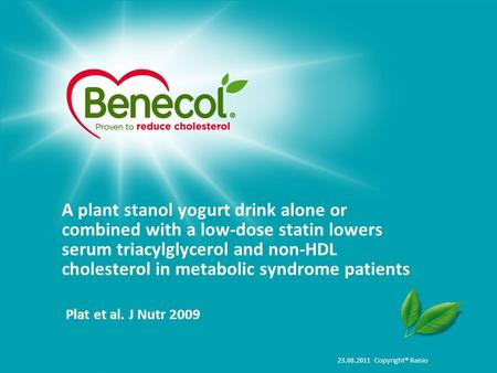 23.08.2011 Copyright® Raisio A plant stanol yogurt drink alone or combined with a low-dose statin lowers serum triacylglycerol and non-HDL cholesterol.