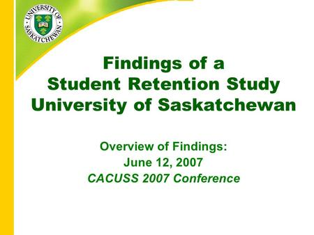 Findings of a Student Retention Study University of Saskatchewan Overview of Findings: June 12, 2007 CACUSS 2007 Conference.
