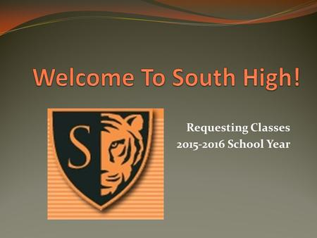 Requesting Classes 2015-2016 School Year. South High Counseling Team Counselors Don Dilla Kim Friesen Marsha Gaulke Marie Hassell Lauren Lewis Jackie.