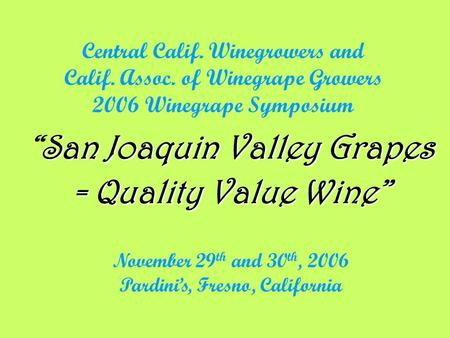 "Central Calif. Winegrowers and Calif. Assoc. of Winegrape Growers 2006 Winegrape Symposium San Joaquin Valley Grapes ""San Joaquin Valley Grapes = Quality."