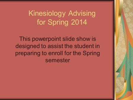 Kinesiology Advising for Spring 2014 This powerpoint slide show is designed to assist the student in preparing to enroll for the Spring semester.