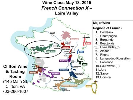 Wine Class May 18, 2015 French Connection X – Loire Valley Clifton Wine & Tasting Room 7145 Main St, Clifton, VA 703-266-1607 Major Wine Regions of France.