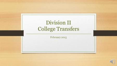 Division II College Transfers February 2015 Session Outcomes Leave with a clear understanding of:  General transfer legislation.  Two and Four year.