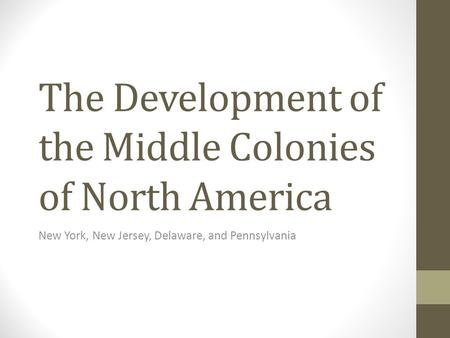 The Development of the Middle Colonies of North America New York, New Jersey, Delaware, and Pennsylvania.