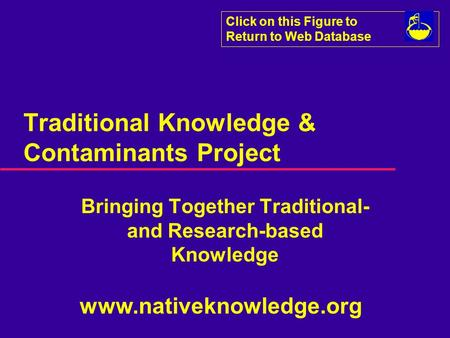 Click on this Figure to Return to Web Database Traditional Knowledge & Contaminants Project Bringing Together Traditional- and Research-based Knowledge.