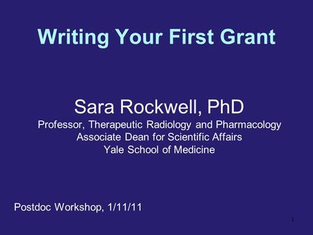 <strong>Writing</strong> Your First Grant Sara Rockwell, PhD Professor, Therapeutic Radiology and Pharmacology Associate Dean for Scientific Affairs Yale School of Medicine.