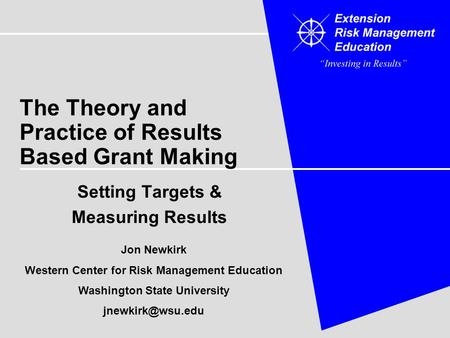 The Theory and Practice of Results Based Grant Making Setting Targets & Measuring Results Jon Newkirk Western Center for Risk Management Education Washington.