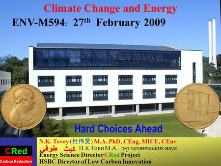 1 Hard Choices Ahead Climate Change and Energy ENV-M594 : 27 th February 2009 N.K. Tovey ( 杜伟贤 ) M.A, PhD, CEng, MICE, CEnv Н.К.Тови М.А., д-р технических.