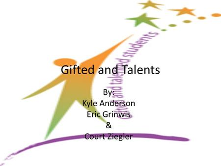 Gifted and Talents By: Kyle Anderson Eric Grinwis & Court Ziegler.