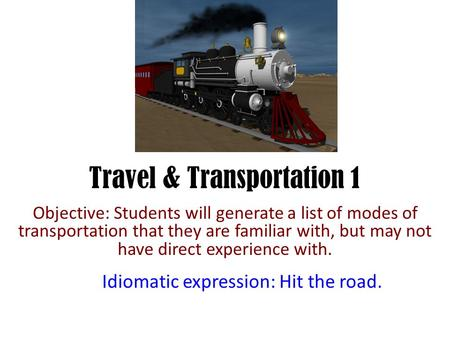 Travel & Transportation 1 Objective: Students will generate a list of modes of transportation that they are familiar with, but may not have direct experience.