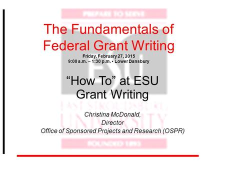 "The Fundamentals of Federal Grant Writing Friday, February 27, 2015 9:00 a.m. – 1:30 p.m. Lower Dansbury ""How To"" at ESU Grant Writing Christina McDonald,"