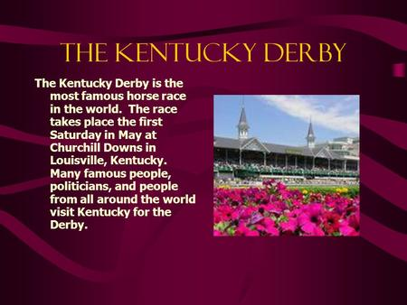 THE KENTUCKY DERBY The Kentucky Derby is the most famous horse race in the world. The race takes place the first Saturday in May at Churchill Downs in.
