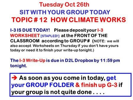 SIT WITH YOUR GROUP TODAY TOPIC # 12 HOW CLIMATE WORKS Tuesday Oct 26th I-3 IS DUE TODAY! Please deposit your I-3 WORKSHEET [STAPLED!] at the FRONT OF.