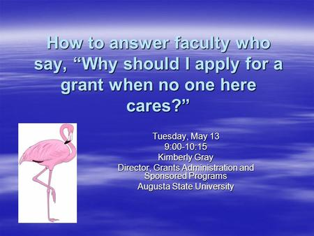 "How to answer faculty who say, ""Why should I apply for a grant when no one here cares?"" Tuesday, May 13 9:00-10:15 Kimberly Gray Director, Grants Administration."