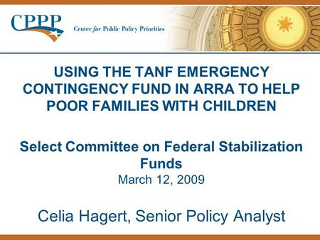 USING THE TANF EMERGENCY CONTINGENCY FUND IN ARRA TO HELP POOR FAMILIES WITH CHILDREN Select Committee on Federal Stabilization Funds March 12, 2009 Celia.