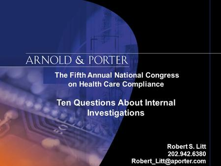 The Fifth Annual National Congress on Health Care Compliance Ten Questions About Internal Investigations Robert S. Litt 202.942.6380