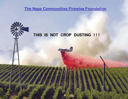 The Napa Communities Firewise Foundation THIS IS NOT CROP DUSTING ! ! !