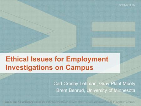 Ethical Issues for Employment Investigations on Campus Carl Crosby Lehman, Gray Plant Mooty Brent Benrud, University of Minnesota.