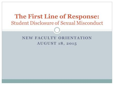 NEW FACULTY ORIENTATION AUGUST 18, 2015 The First Line of Response: Student Disclosure of Sexual Misconduct.