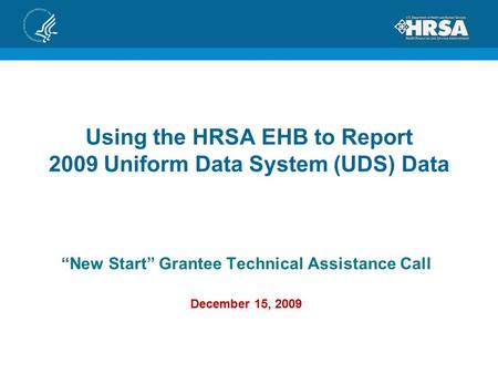 "Using the HRSA EHB to Report 2009 Uniform Data System (UDS) Data ""New Start"" Grantee Technical Assistance Call December 15, 2009."