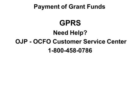 GPRS Need Help? OJP - OCFO Customer Service Center 1-800-458-0786 Payment of Grant Funds.