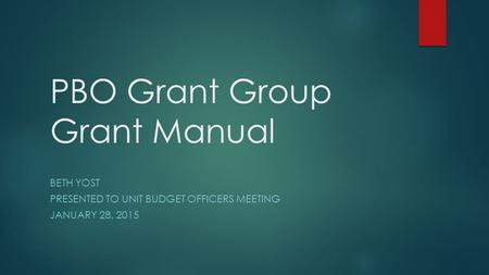 PBO Grant Group Grant Manual BETH YOST PRESENTED TO UNIT BUDGET OFFICERS MEETING JANUARY 28, 2015.