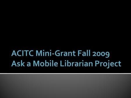  In fall 2009, librarian Rebecca Weber received an ACITC grant to experiment with the implementation of a mobile reference service on campus.  Seven.