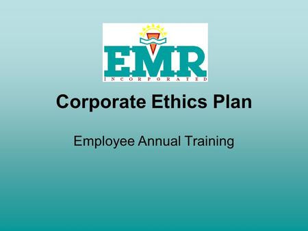 Corporate Ethics Plan Employee Annual Training. Purpose of the Ethics Plan EMR, acting through its employees, is obligated to comply with federal, state.