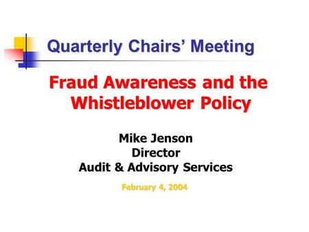 Fraud Awareness and the Whistleblower Policy Whistleblower Policy Mike Jenson Director Audit & Advisory Services Quarterly Chairs' Meeting February 4,