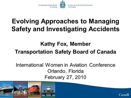 1 Evolving Approaches to Managing Safety and Investigating Accidents Kathy Fox, Member Transportation Safety Board of Canada International Women in Aviation.