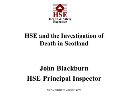 CCA Conference, Glasgow, 2003 John Blackburn HSE Principal Inspector HSE and the Investigation of Death in Scotland.