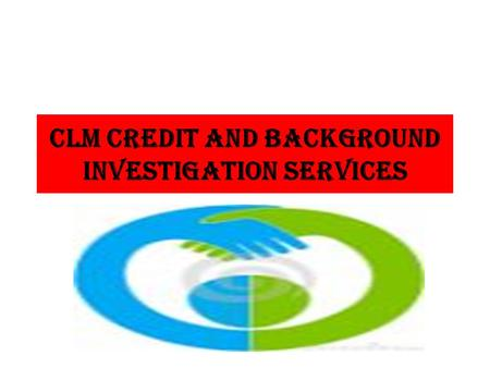 CLM CREDIT AND BACKGrOUND INVESTIGATION SERVICES.