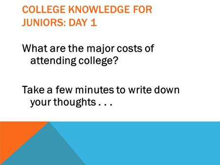 COLLEGE KNOWLEDGE FOR JUNIORS: DAY 1 What are the major costs of attending college? Take a few minutes to write down your thoughts...
