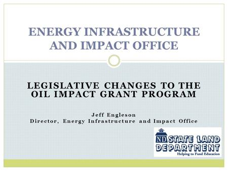 LEGISLATIVE CHANGES TO THE OIL IMPACT GRANT PROGRAM Jeff Engleson Director, Energy Infrastructure and Impact Office ENERGY INFRASTRUCTURE AND IMPACT OFFICE.