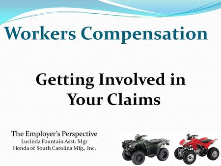 Getting Involved in Your Claims The Employer's Perspective Lucinda Fountain Asst. Mgr Honda of South Carolina Mfg., Inc. Workers Compensation.