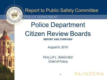POLICE DEPARTMENT Report to Public Safety Committee Police Department Citizen Review Boards REPORT AND OVERVIEW August 9, 2010 PHILLIP L. SANCHEZ Chief.
