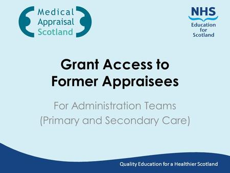 Quality Education for a Healthier Scotland Grant Access to Former Appraisees For Administration Teams (Primary and Secondary Care)